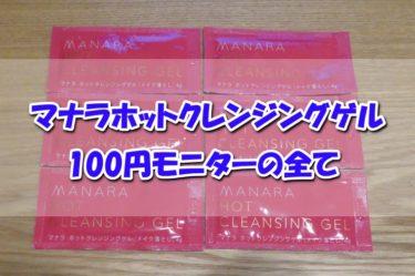 怪しさ満点!?マナラホットクレンジングゲルを超お得にお試しできる100円モニターの全容を解説!